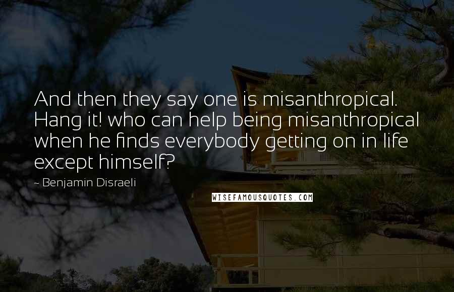 Benjamin Disraeli quotes: And then they say one is misanthropical. Hang it! who can help being misanthropical when he finds everybody getting on in life except himself?