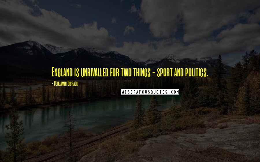 Benjamin Disraeli quotes: England is unrivalled for two things - sport and politics.
