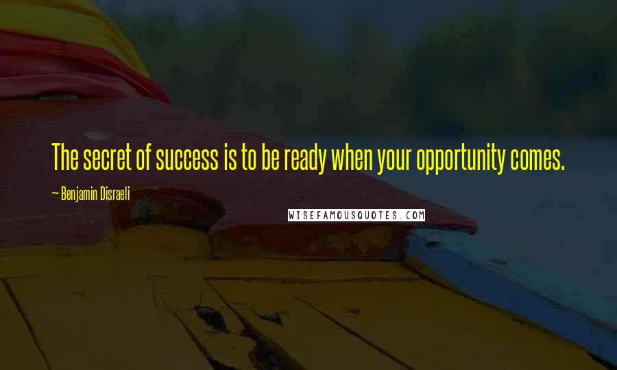 Benjamin Disraeli quotes: The secret of success is to be ready when your opportunity comes.