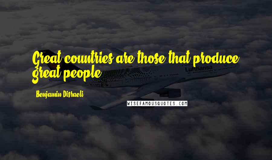 Benjamin Disraeli quotes: Great countries are those that produce great people.