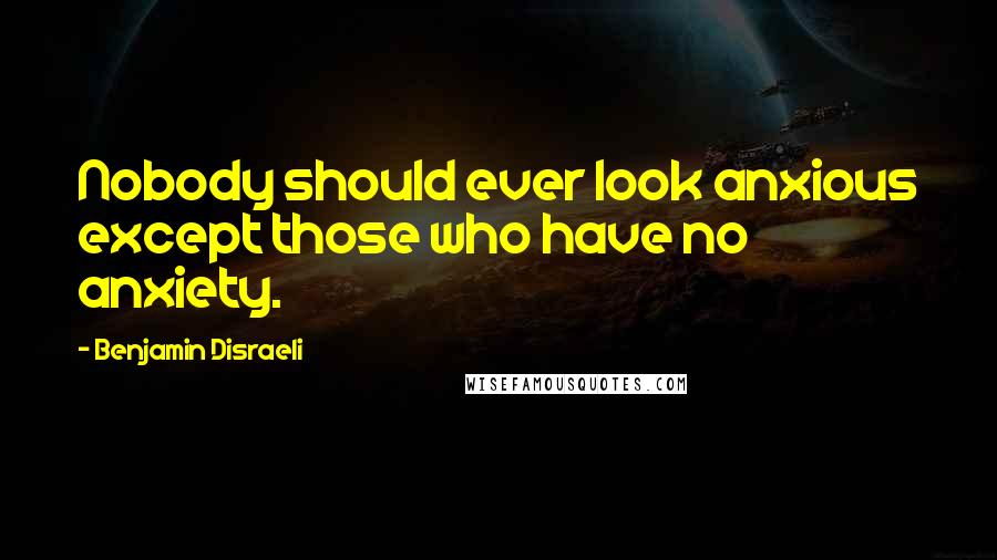 Benjamin Disraeli quotes: Nobody should ever look anxious except those who have no anxiety.