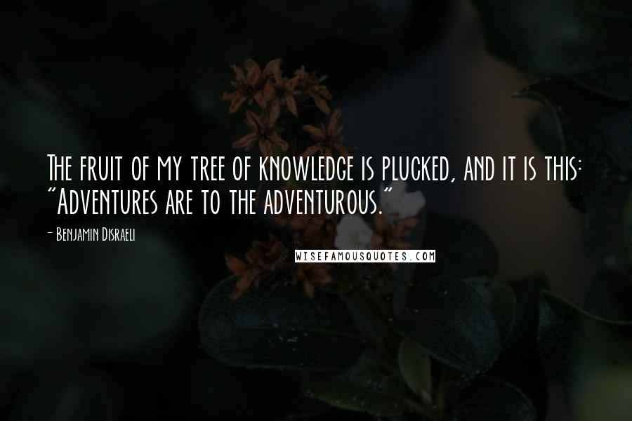 """Benjamin Disraeli quotes: The fruit of my tree of knowledge is plucked, and it is this: """"Adventures are to the adventurous."""""""