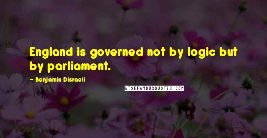 Benjamin Disraeli quotes: England is governed not by logic but by parliament.