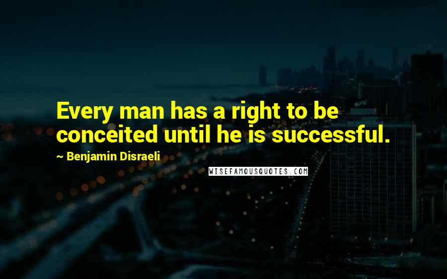 Benjamin Disraeli quotes: Every man has a right to be conceited until he is successful.