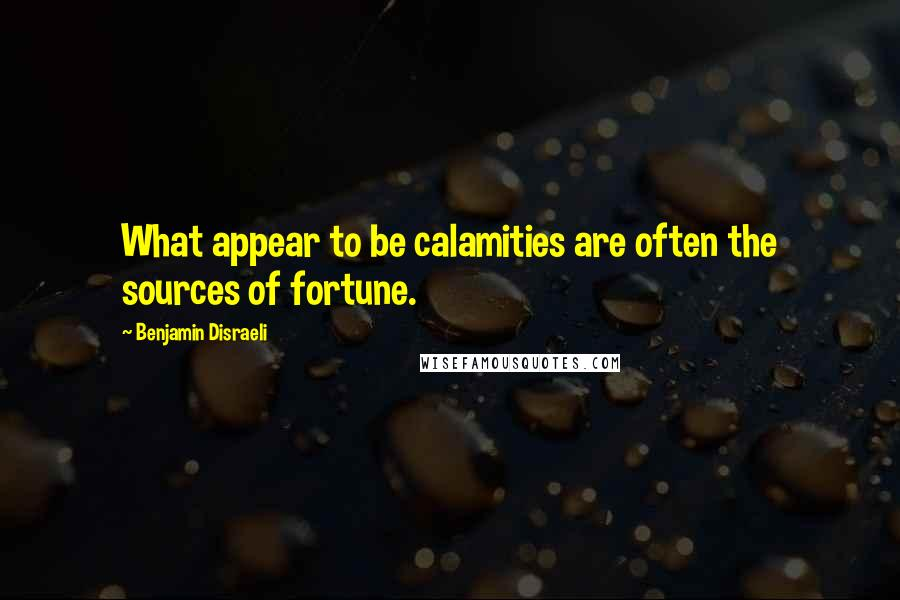 Benjamin Disraeli quotes: What appear to be calamities are often the sources of fortune.