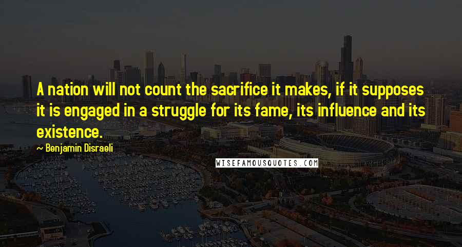 Benjamin Disraeli quotes: A nation will not count the sacrifice it makes, if it supposes it is engaged in a struggle for its fame, its influence and its existence.