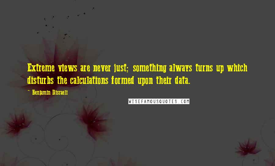 Benjamin Disraeli quotes: Extreme views are never just; something always turns up which disturbs the calculations formed upon their data.