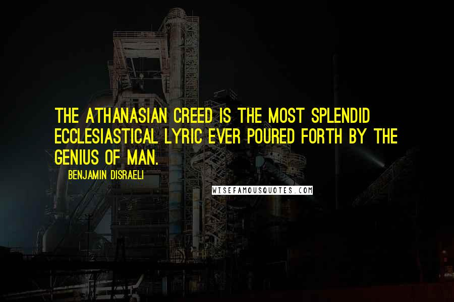 Benjamin Disraeli quotes: The Athanasian Creed is the most splendid ecclesiastical lyric ever poured forth by the genius of man.