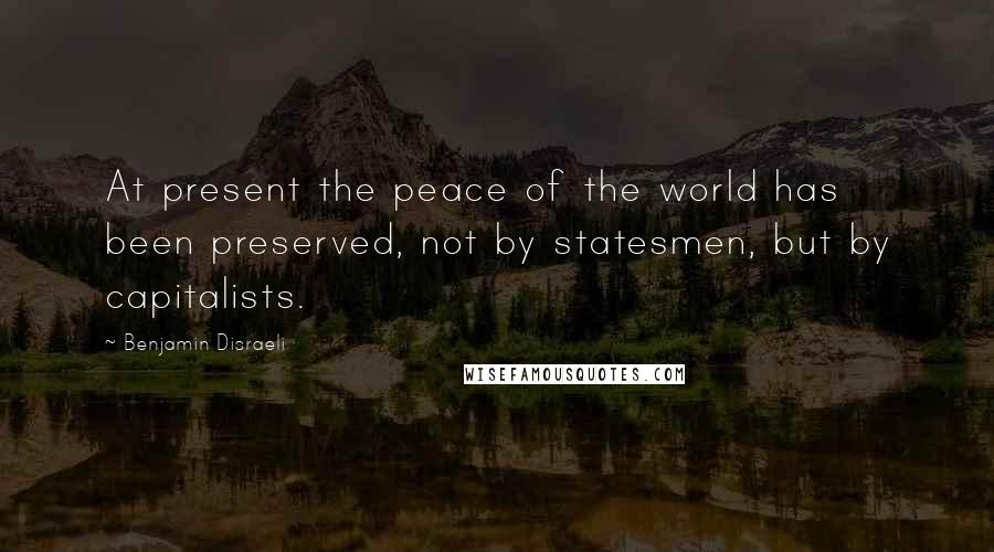 Benjamin Disraeli quotes: At present the peace of the world has been preserved, not by statesmen, but by capitalists.