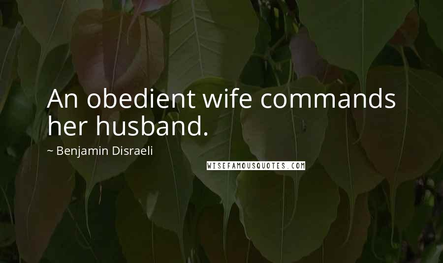 Benjamin Disraeli quotes: An obedient wife commands her husband.