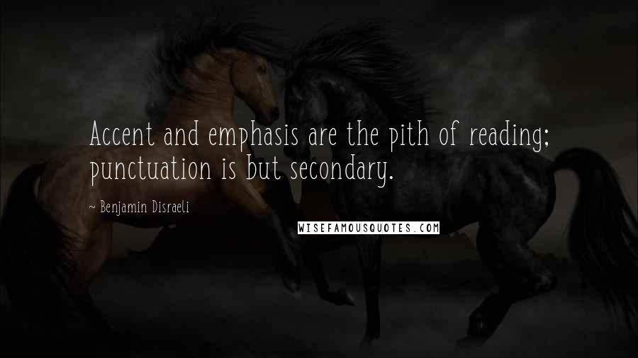 Benjamin Disraeli quotes: Accent and emphasis are the pith of reading; punctuation is but secondary.