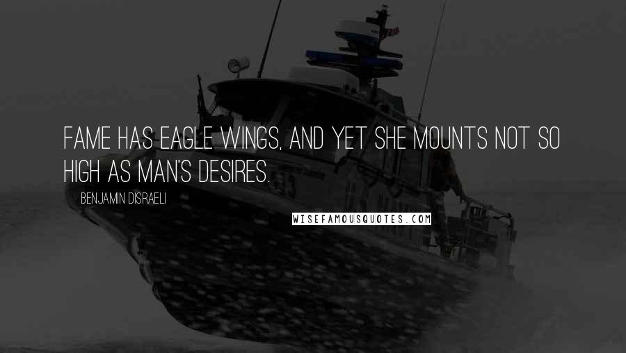 Benjamin Disraeli quotes: Fame has eagle wings, and yet she mounts not so high as man's desires.