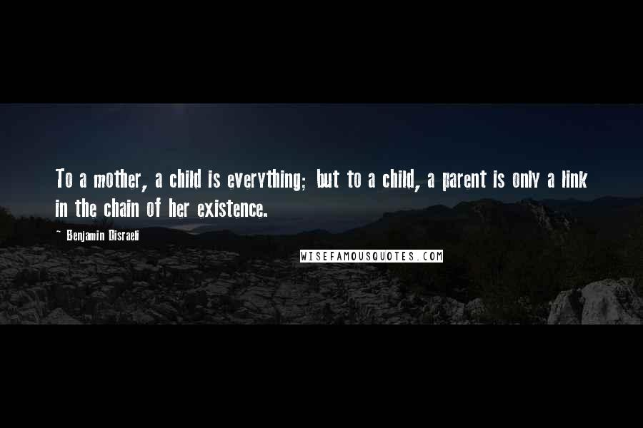 Benjamin Disraeli quotes: To a mother, a child is everything; but to a child, a parent is only a link in the chain of her existence.