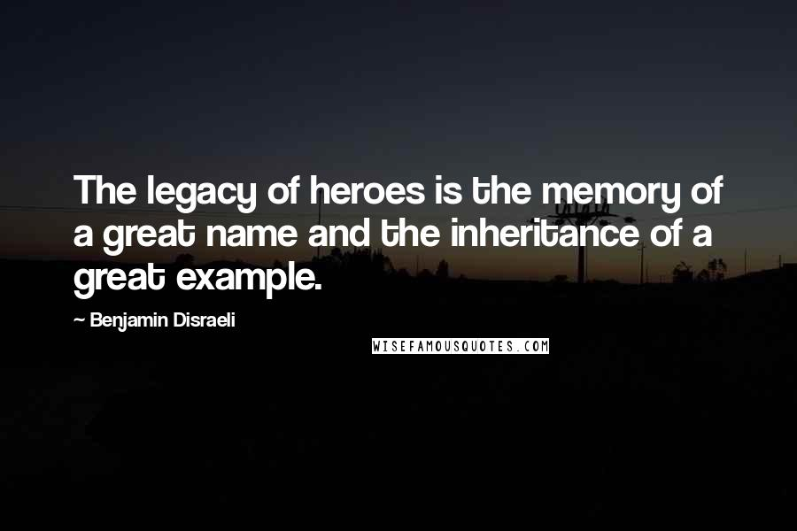 Benjamin Disraeli quotes: The legacy of heroes is the memory of a great name and the inheritance of a great example.