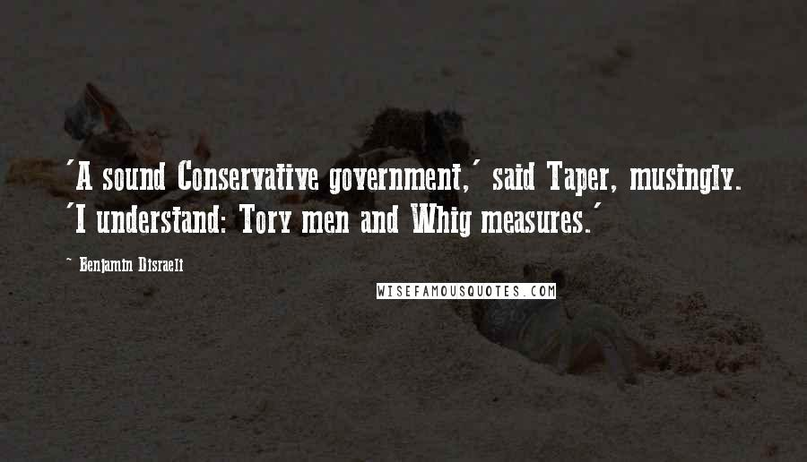 Benjamin Disraeli quotes: 'A sound Conservative government,' said Taper, musingly. 'I understand: Tory men and Whig measures.'