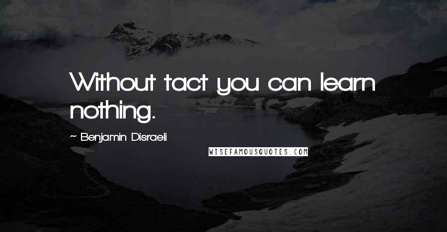 Benjamin Disraeli quotes: Without tact you can learn nothing.