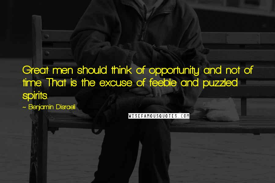 Benjamin Disraeli quotes: Great men should think of opportunity and not of time. That is the excuse of feeble and puzzled spirits.