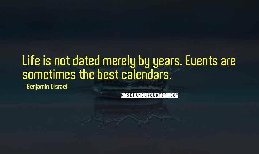 Benjamin Disraeli quotes: Life is not dated merely by years. Events are sometimes the best calendars.