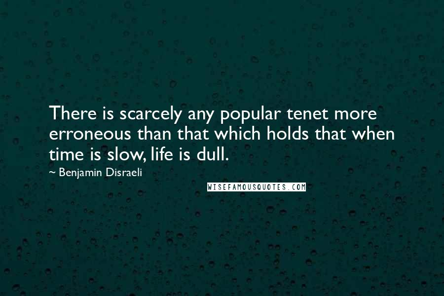 Benjamin Disraeli quotes: There is scarcely any popular tenet more erroneous than that which holds that when time is slow, life is dull.
