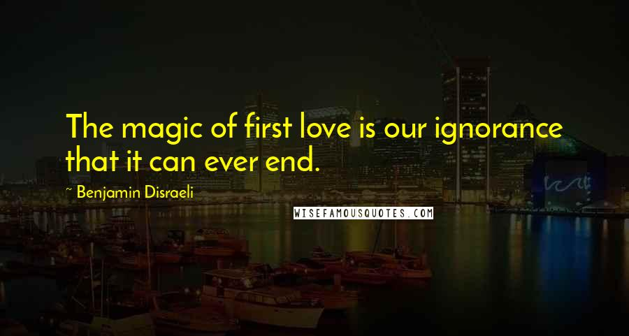 Benjamin Disraeli quotes: The magic of first love is our ignorance that it can ever end.