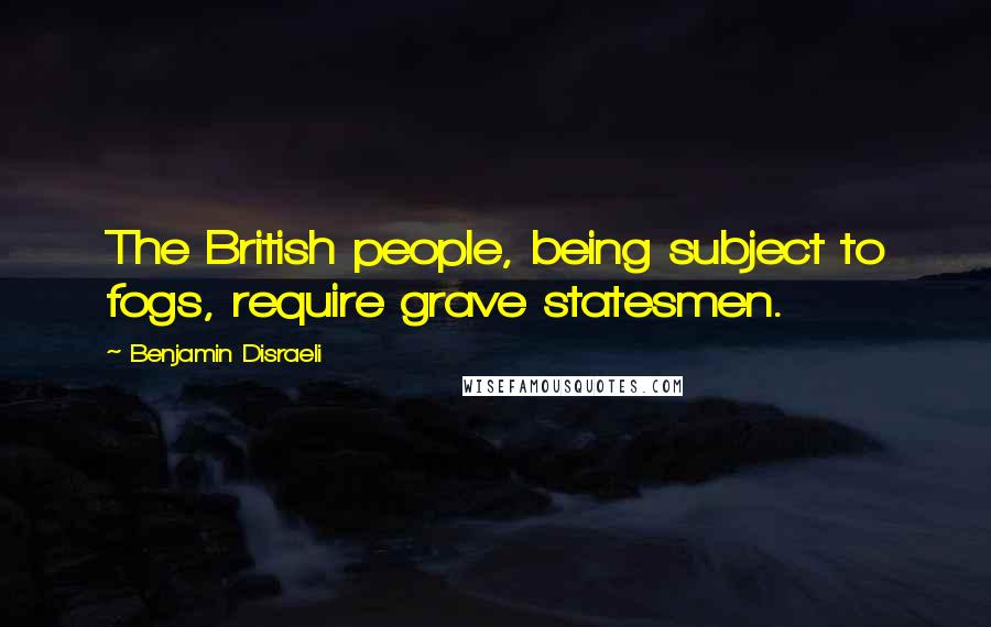 Benjamin Disraeli quotes: The British people, being subject to fogs, require grave statesmen.