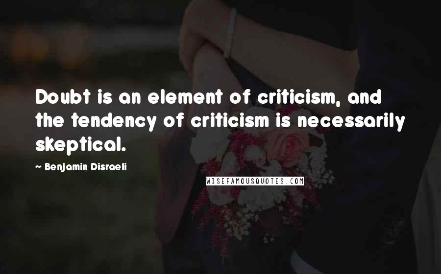Benjamin Disraeli quotes: Doubt is an element of criticism, and the tendency of criticism is necessarily skeptical.