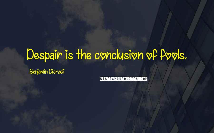 Benjamin Disraeli quotes: Despair is the conclusion of fools.