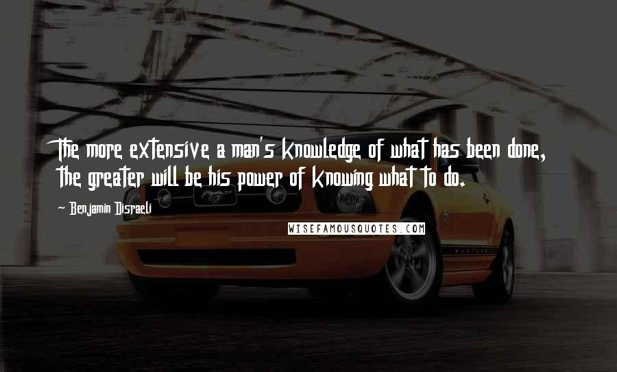 Benjamin Disraeli quotes: The more extensive a man's knowledge of what has been done, the greater will be his power of knowing what to do.