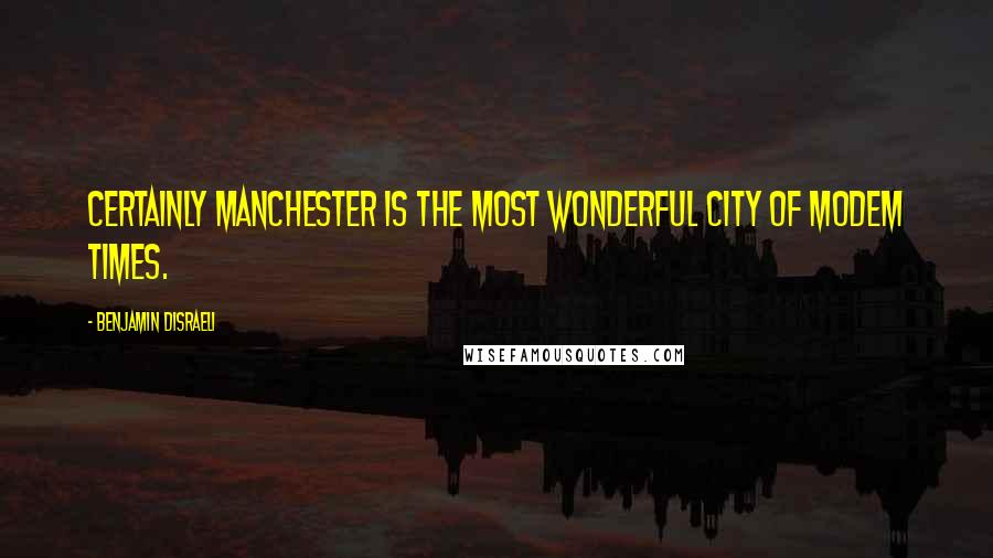 Benjamin Disraeli quotes: Certainly Manchester is the most wonderful city of modem times.