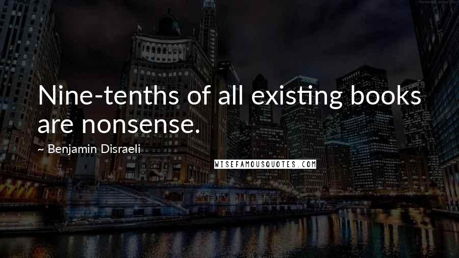 Benjamin Disraeli quotes: Nine-tenths of all existing books are nonsense.