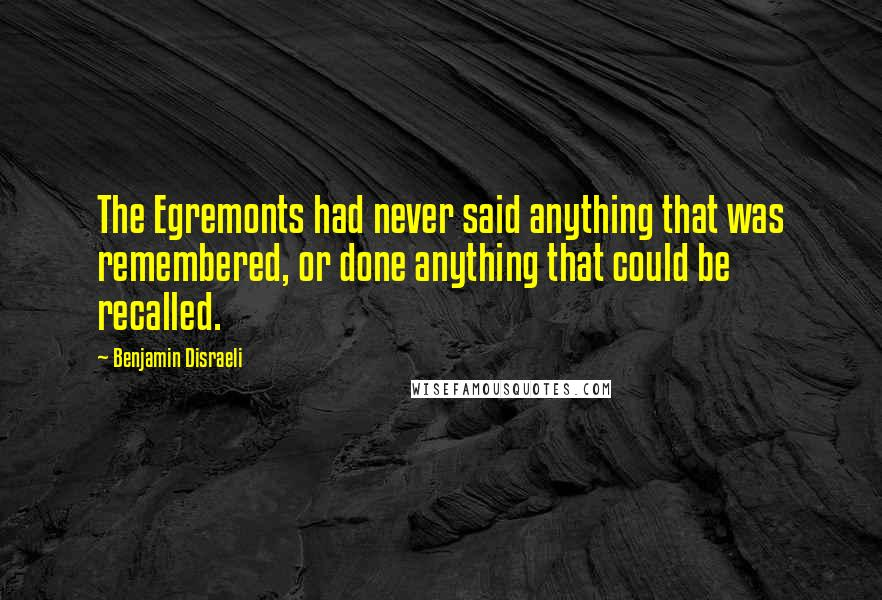 Benjamin Disraeli quotes: The Egremonts had never said anything that was remembered, or done anything that could be recalled.