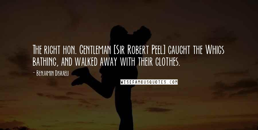 Benjamin Disraeli quotes: The right hon. Gentleman [Sir Robert Peel] caught the Whigs bathing, and walked away with their clothes.
