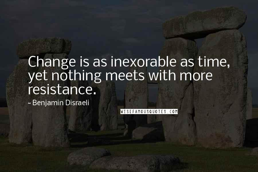 Benjamin Disraeli quotes: Change is as inexorable as time, yet nothing meets with more resistance.
