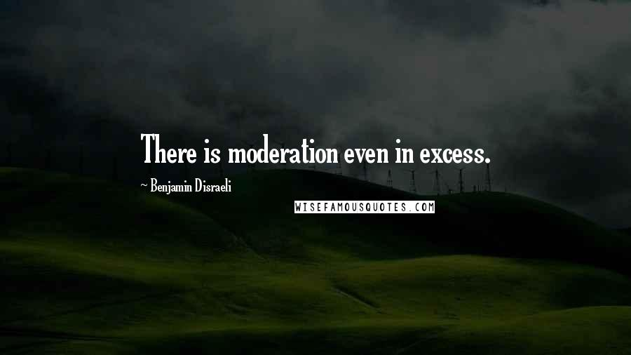 Benjamin Disraeli quotes: There is moderation even in excess.