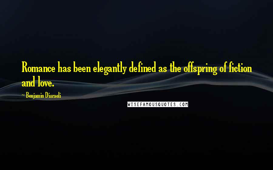 Benjamin Disraeli quotes: Romance has been elegantly defined as the offspring of fiction and love.
