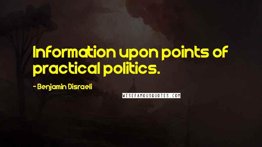 Benjamin Disraeli quotes: Information upon points of practical politics.