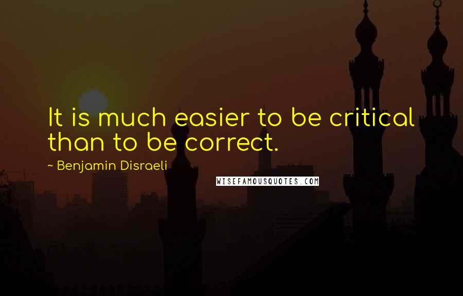 Benjamin Disraeli quotes: It is much easier to be critical than to be correct.