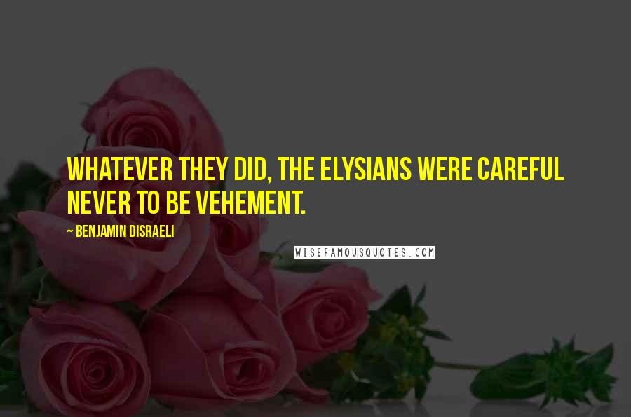 Benjamin Disraeli quotes: Whatever they did, the Elysians were careful never to be vehement.