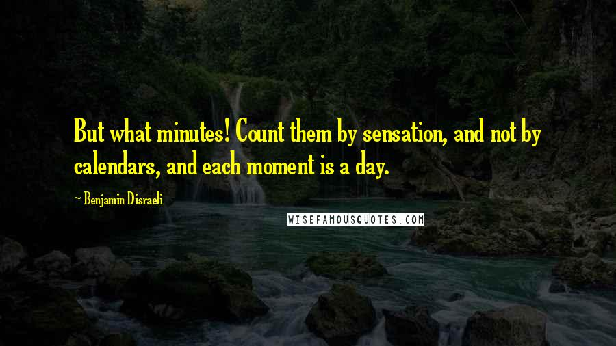 Benjamin Disraeli quotes: But what minutes! Count them by sensation, and not by calendars, and each moment is a day.