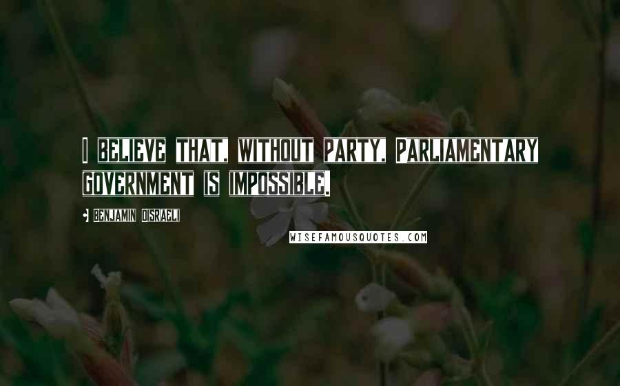 Benjamin Disraeli quotes: I believe that, without party, Parliamentary government is impossible.