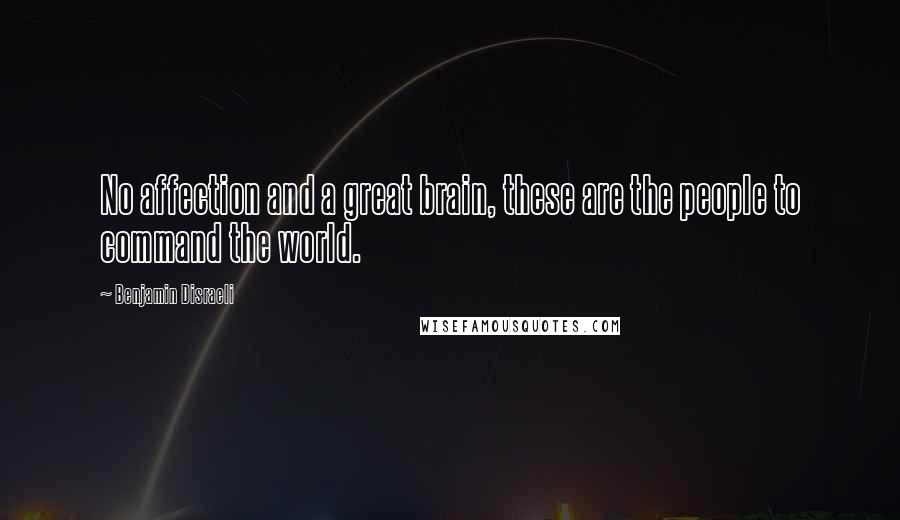 Benjamin Disraeli quotes: No affection and a great brain, these are the people to command the world.