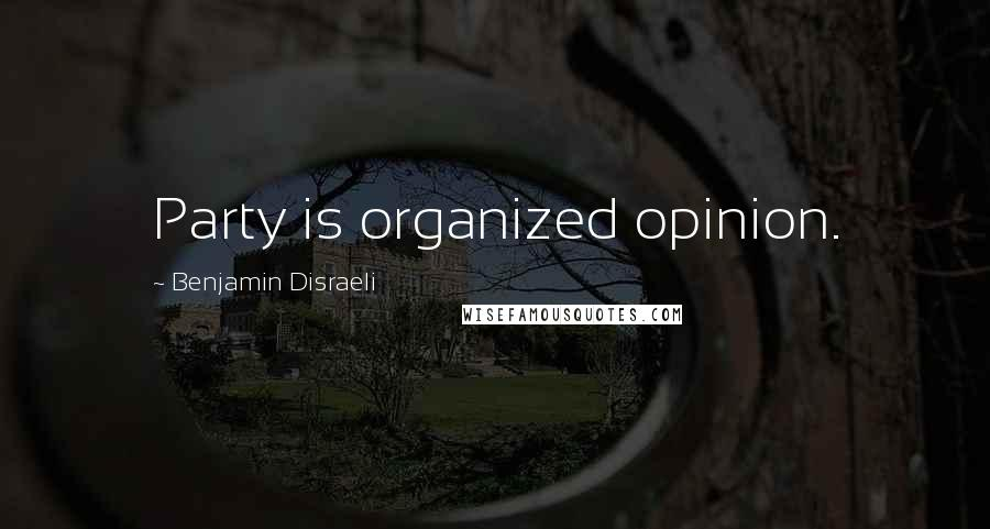 Benjamin Disraeli quotes: Party is organized opinion.