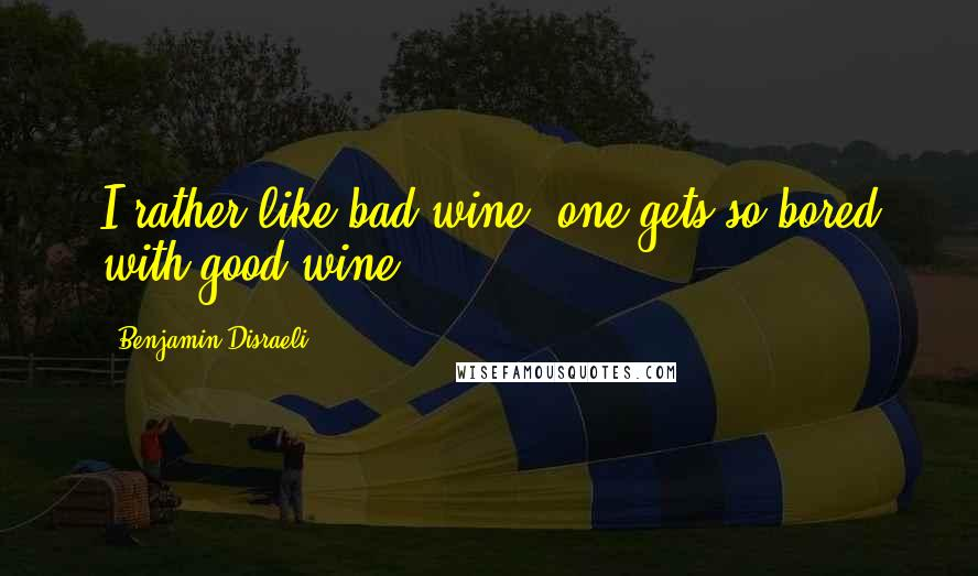 Benjamin Disraeli quotes: I rather like bad wine; one gets so bored with good wine.