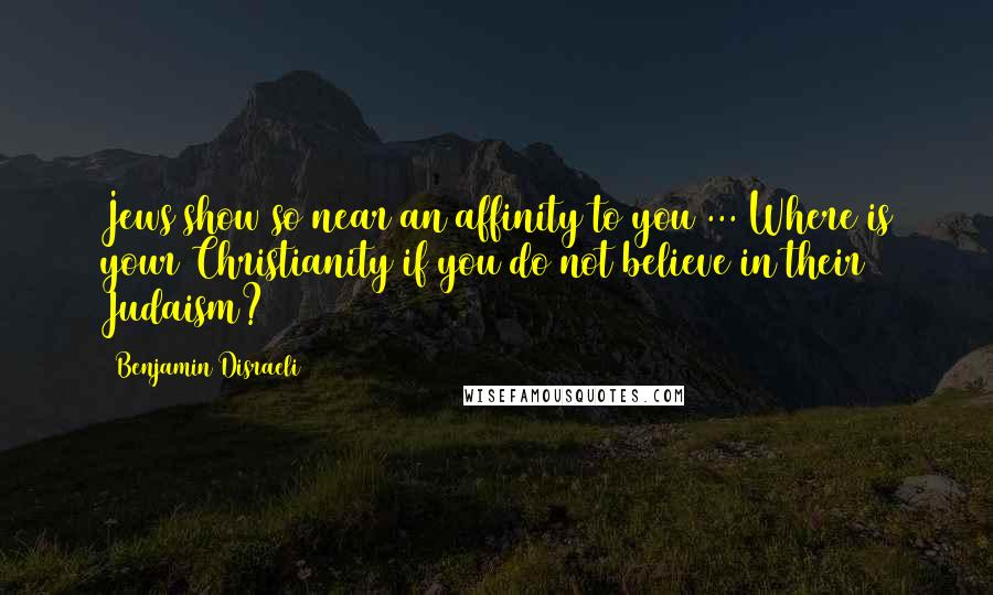 Benjamin Disraeli quotes: Jews show so near an affinity to you ... Where is your Christianity if you do not believe in their Judaism?