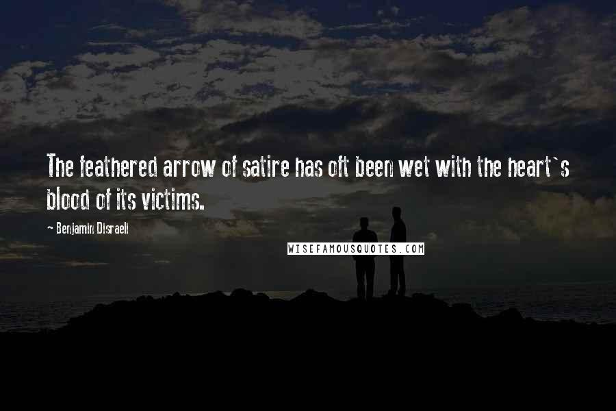 Benjamin Disraeli quotes: The feathered arrow of satire has oft been wet with the heart's blood of its victims.