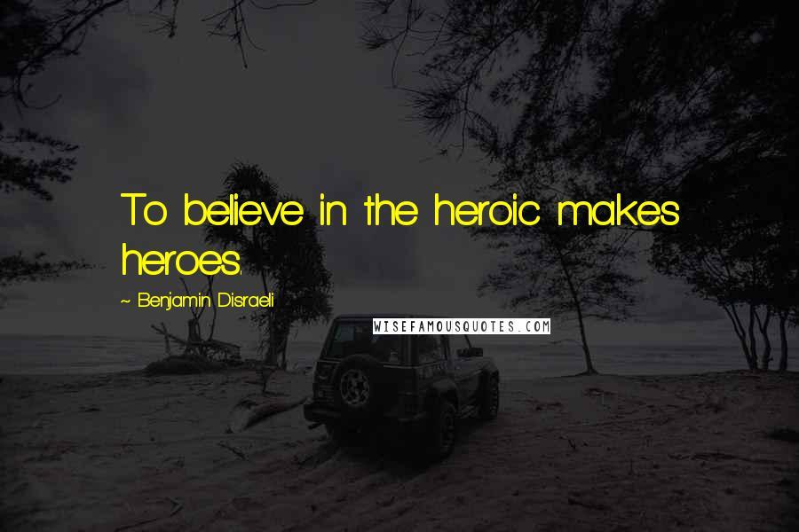 Benjamin Disraeli quotes: To believe in the heroic makes heroes.
