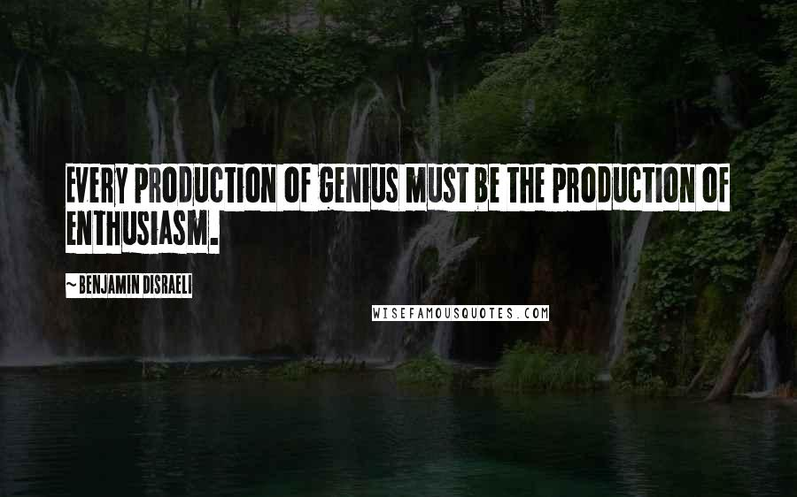 Benjamin Disraeli quotes: Every production of genius must be the production of enthusiasm.