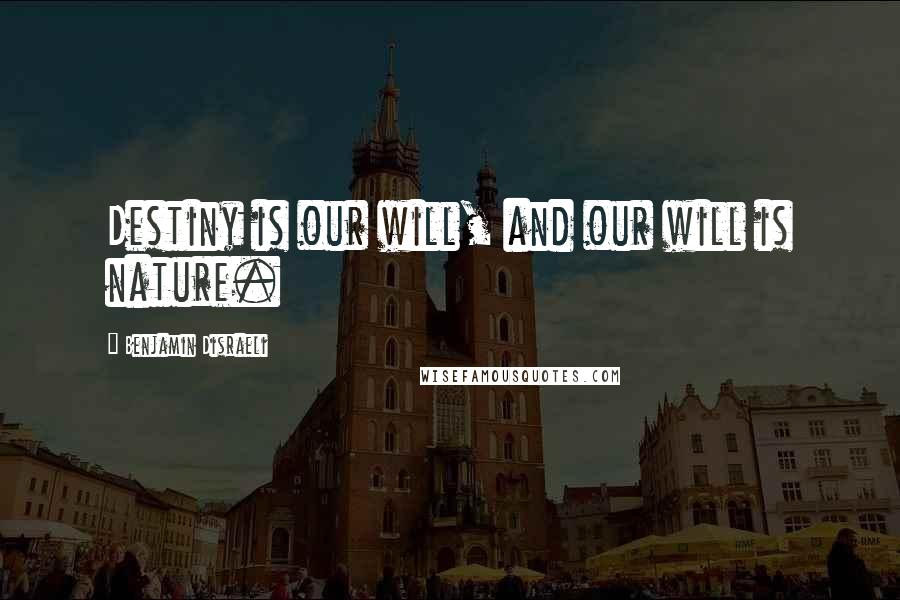 Benjamin Disraeli quotes: Destiny is our will, and our will is nature.