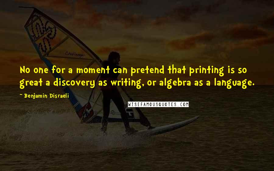 Benjamin Disraeli quotes: No one for a moment can pretend that printing is so great a discovery as writing, or algebra as a language.