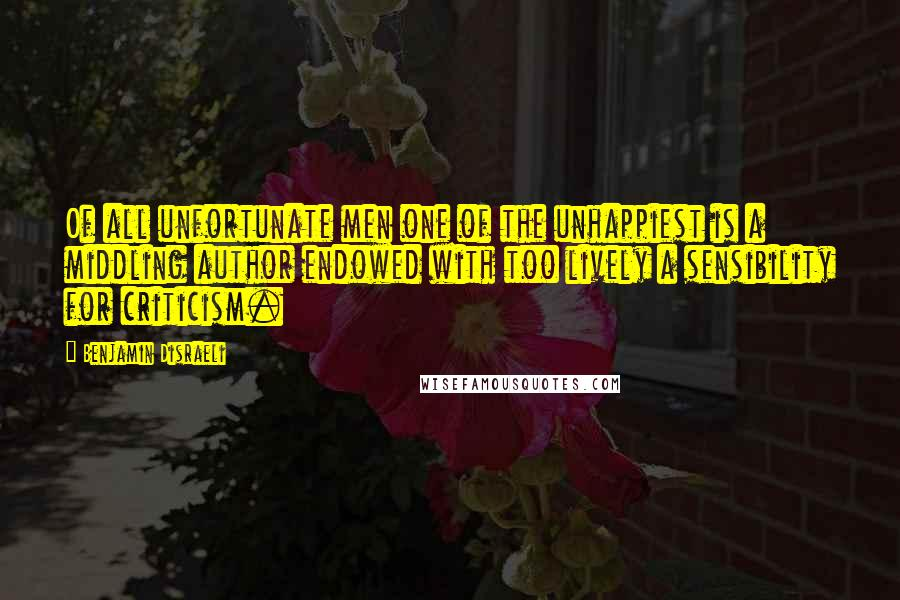 Benjamin Disraeli quotes: Of all unfortunate men one of the unhappiest is a middling author endowed with too lively a sensibility for criticism.